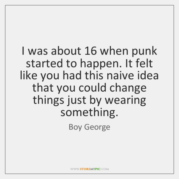 I was about 16 when punk started to happen. It felt like you ...