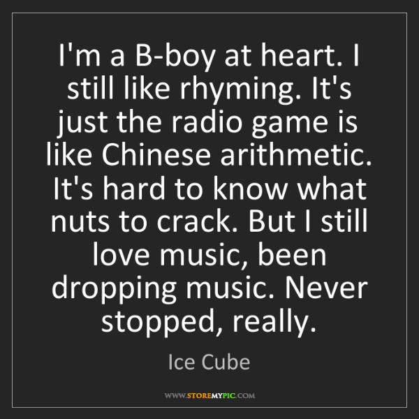 Ice Cube: I'm a B-boy at heart. I still like rhyming. It's just...