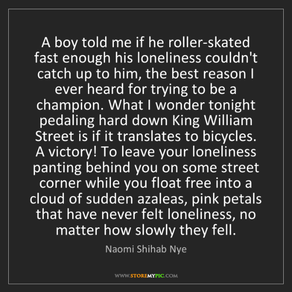 Naomi Shihab Nye: A boy told me if he roller-skated fast enough his loneliness...
