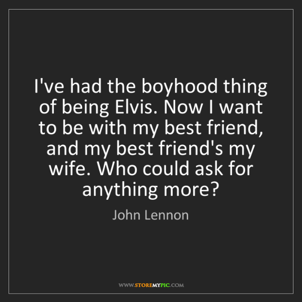 John Lennon: I've had the boyhood thing of being Elvis. Now I want...