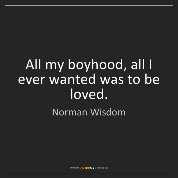 Norman Wisdom: All my boyhood, all I ever wanted was to be loved.