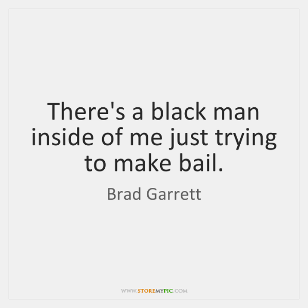 There's a black man inside of me just trying to make bail.
