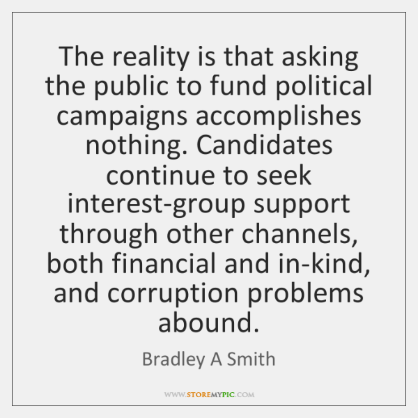 The reality is that asking the public to fund political campaigns accomplishes ...