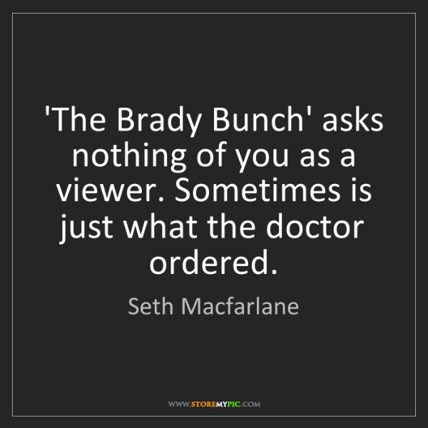 Seth Macfarlane: 'The Brady Bunch' asks nothing of you as a viewer. Sometimes...