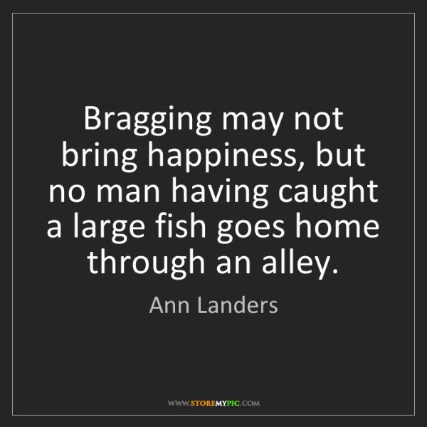 Ann Landers: Bragging may not bring happiness, but no man having caught...