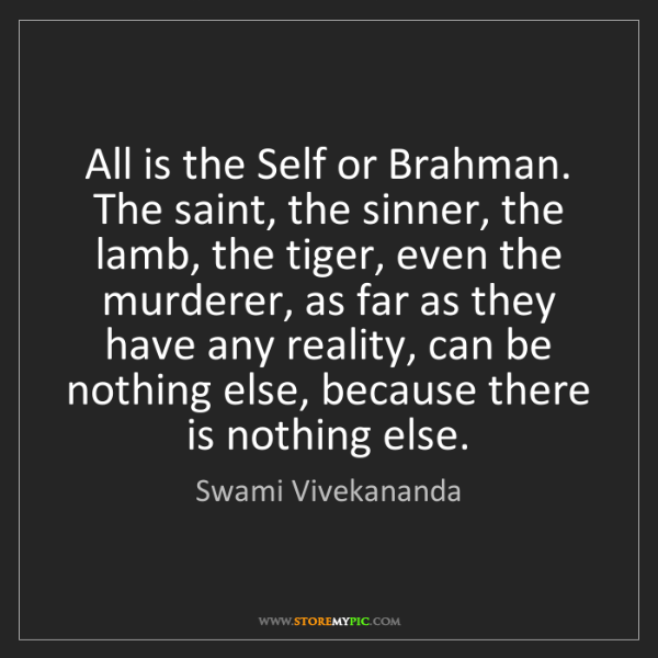 Swami Vivekananda: All is the Self or Brahman. The saint, the sinner, the...