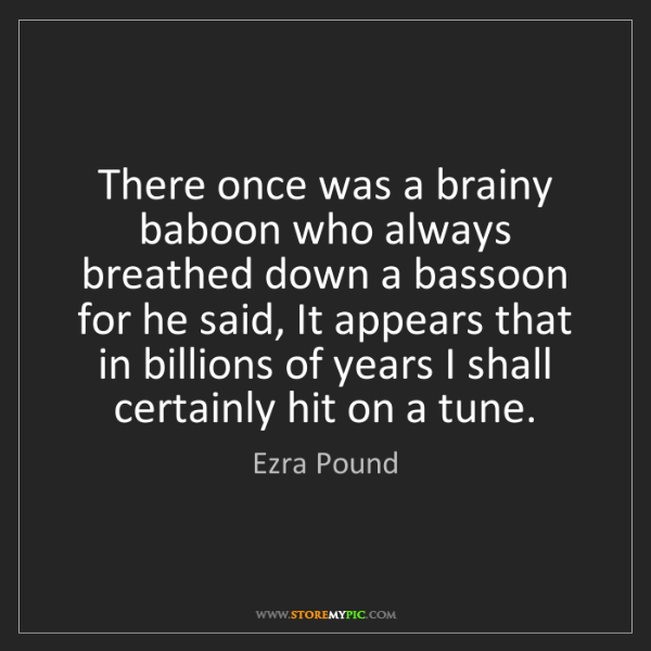 Ezra Pound: There once was a brainy baboon who always breathed down...