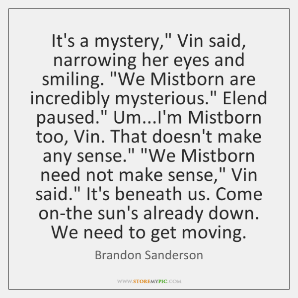 "It's a mystery,"" Vin said, narrowing her eyes and smiling. ""We Mistborn ..."