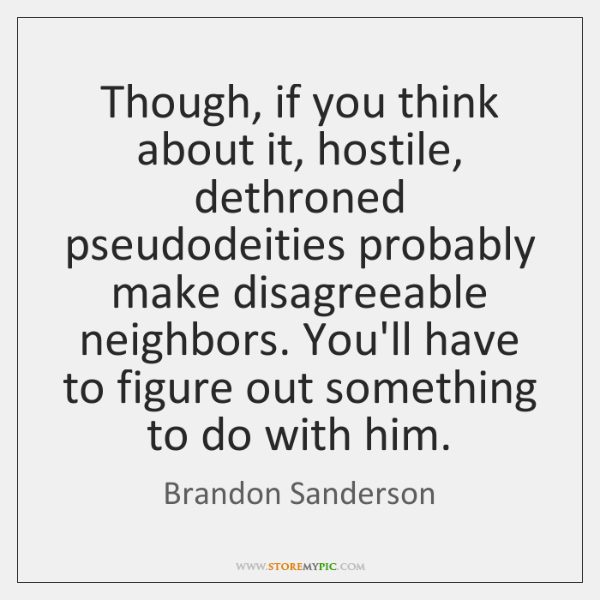 Though, if you think about it, hostile, dethroned pseudodeities probably make disagreeable ...
