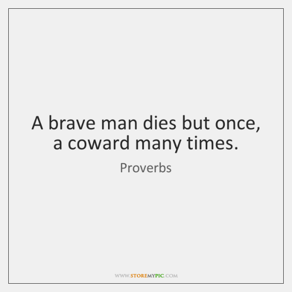 A brave man dies but once, a coward many times.