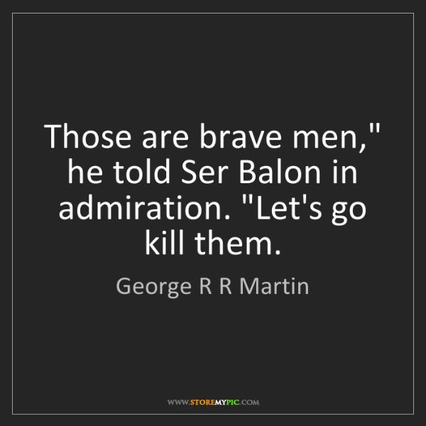 "George R R Martin: Those are brave men,"" he told Ser Balon in admiration...."
