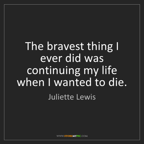 Juliette Lewis: The bravest thing I ever did was continuing my life when...
