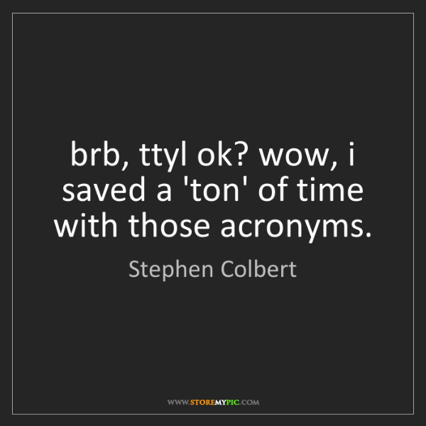Stephen Colbert: brb, ttyl ok? wow, i saved a 'ton' of time with those...