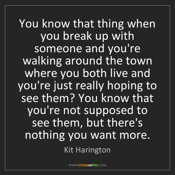 Kit Harington: You know that thing when you break up with someone and...