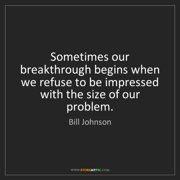 Bill Johnson: Sometimes our breakthrough begins when we refuse to be...