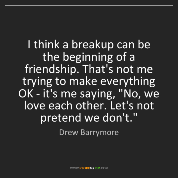 Drew Barrymore: I think a breakup can be the beginning of a friendship....