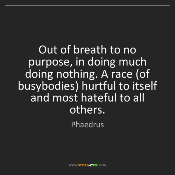 Phaedrus: Out of breath to no purpose, in doing much doing nothing....