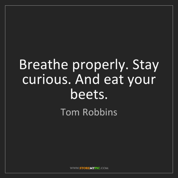 Tom Robbins: Breathe properly. Stay curious. And eat your beets.