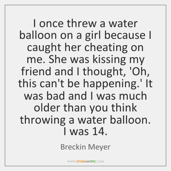I once threw a water balloon on a girl because I caught ...