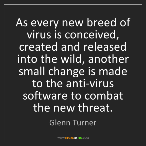 Glenn Turner: As every new breed of virus is conceived, created and...