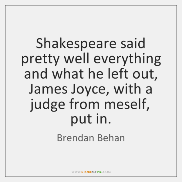 Shakespeare said pretty well everything and what he left out, James Joyce, ...