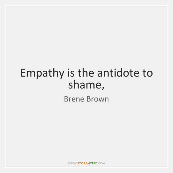 Empathy is the antidote to shame,
