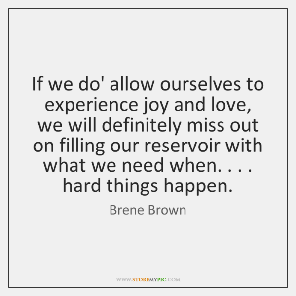 If we do' allow ourselves to experience joy and love, we will ...