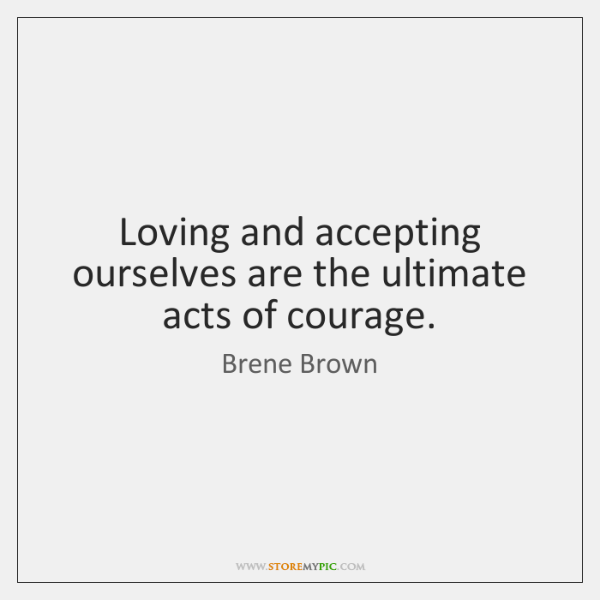 Loving and accepting ourselves are the ultimate acts of courage.