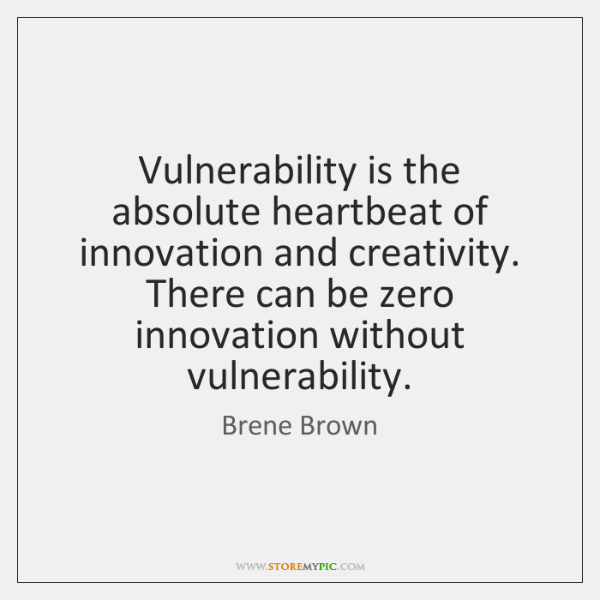 Vulnerability is the absolute heartbeat of innovation and creativity. There can be ...