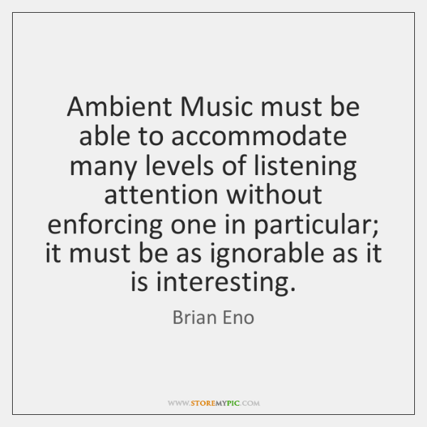 Ambient Music must be able to accommodate many levels of listening attention ...