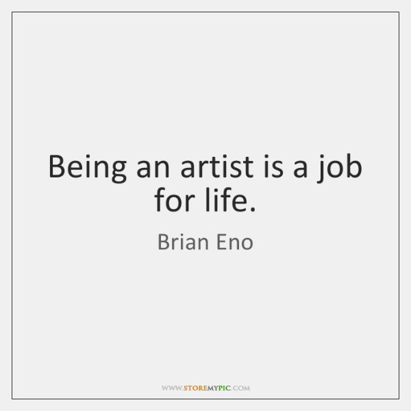 Being an artist is a job for life.