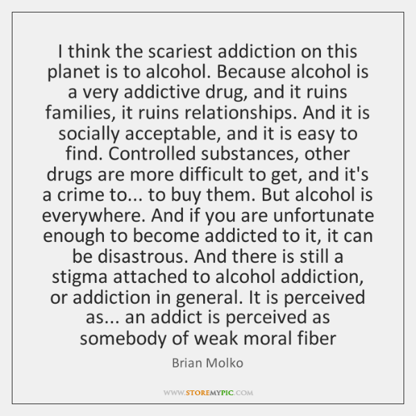 I think the scariest addiction on this planet is to alcohol. Because ...