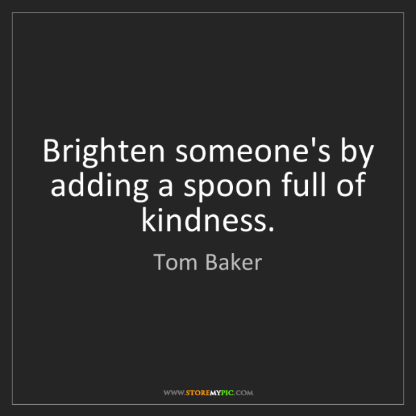 Tom Baker: Brighten someone's by adding a spoon full of kindness.