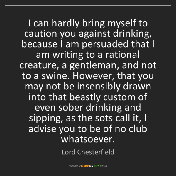 Lord Chesterfield: I can hardly bring myself to caution you against drinking,...