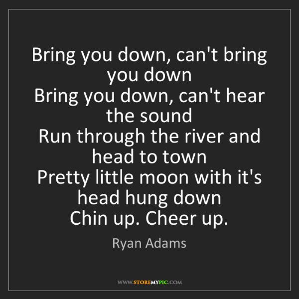 Ryan Adams: Bring you down, can't bring you down   Bring you down,...