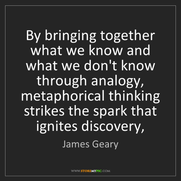 James Geary: By bringing together what we know and what we don't know...