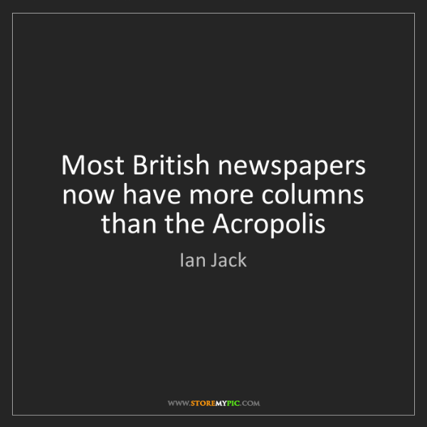 Ian Jack: Most British newspapers now have more columns than the...