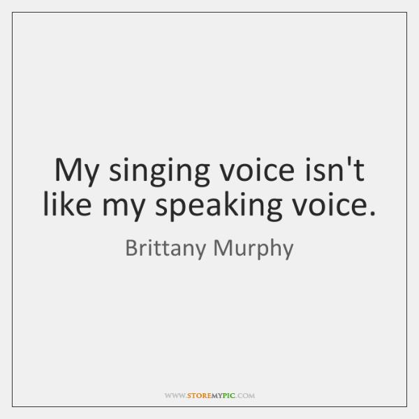 My singing voice isn't like my speaking voice.