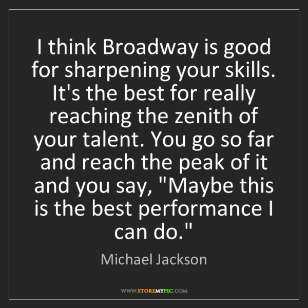 Michael Jackson: I think Broadway is good for sharpening your skills....