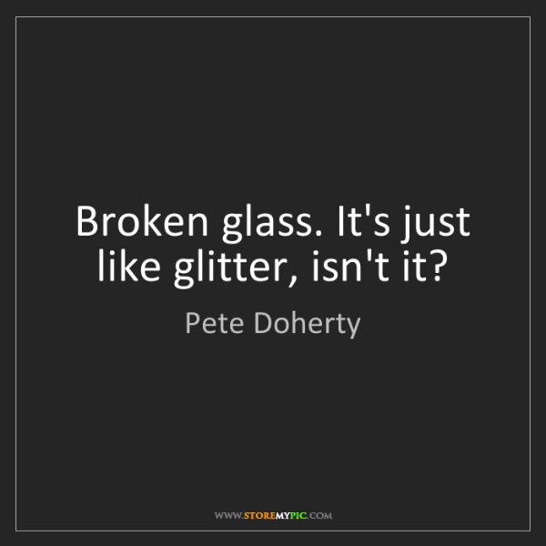 Pete Doherty: Broken glass. It's just like glitter, isn't it?