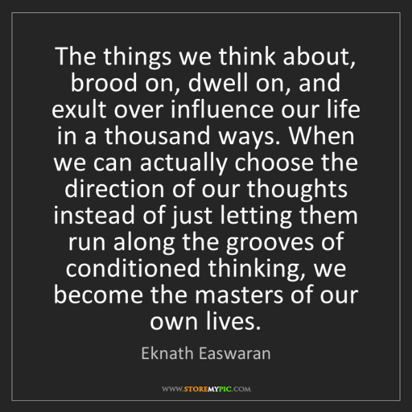 Eknath Easwaran: The things we think about, brood on, dwell on, and exult...