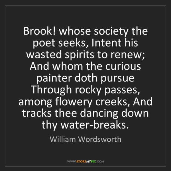 William Wordsworth: Brook! whose society the poet seeks, Intent his wasted...