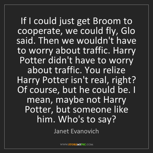 Janet Evanovich: If I could just get Broom to cooperate, we could fly,...