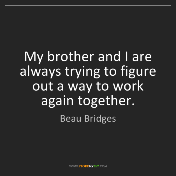Beau Bridges: My brother and I are always trying to figure out a way...