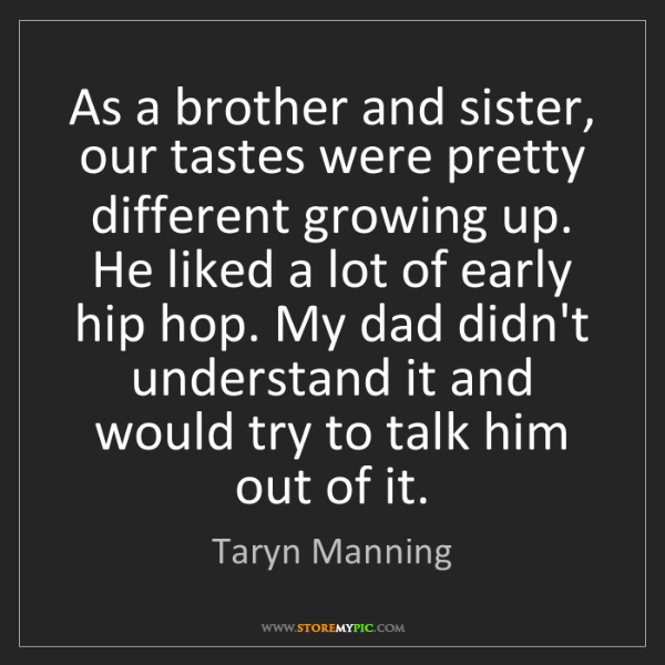 Taryn Manning: As a brother and sister, our tastes were pretty different...