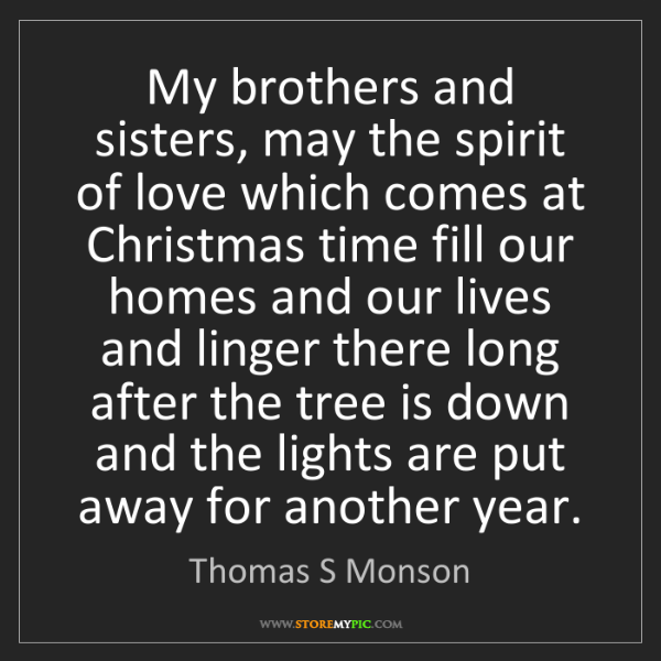 Thomas S Monson: My brothers and sisters, may the spirit of love which...