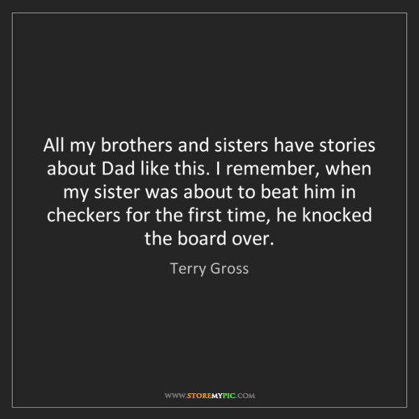 Terry Gross: All my brothers and sisters have stories about Dad like...