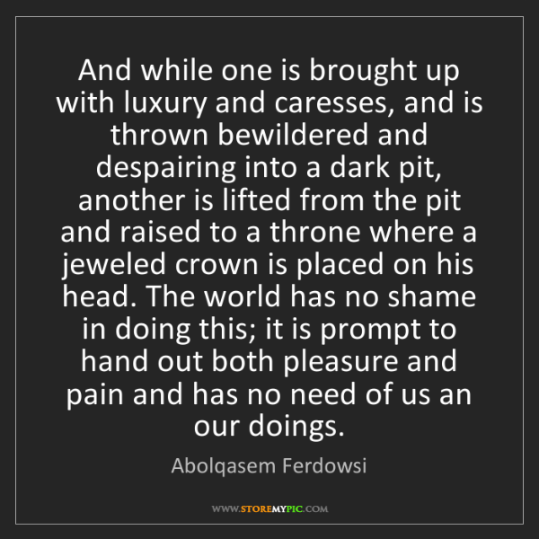 Abolqasem Ferdowsi: And while one is brought up with luxury and caresses,...