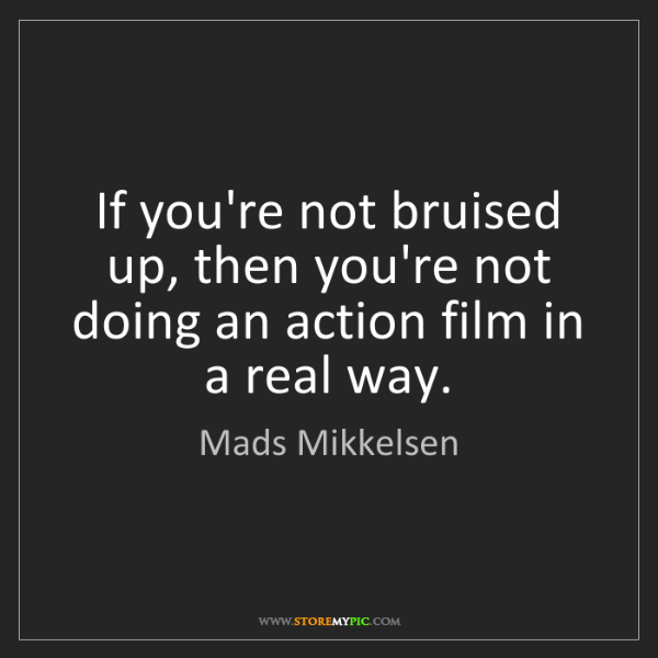 Mads Mikkelsen: If you're not bruised up, then you're not doing an action...