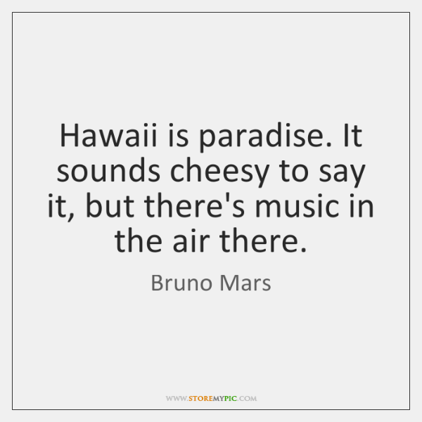 Hawaii is paradise. It sounds cheesy to say it, but there's music ...
